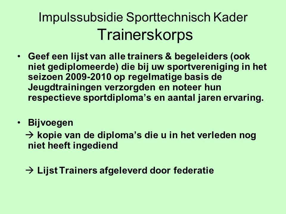 Impulssubsidie Sporttechnisch Kader Trainerskorps Geef een lijst van alle trainers & begeleiders (ook niet gediplomeerde) die bij uw sportvereniging in het seizoen 2009-2010 op regelmatige basis de Jeugdtrainingen verzorgden en noteer hun respectieve sportdiploma's en aantal jaren ervaring.