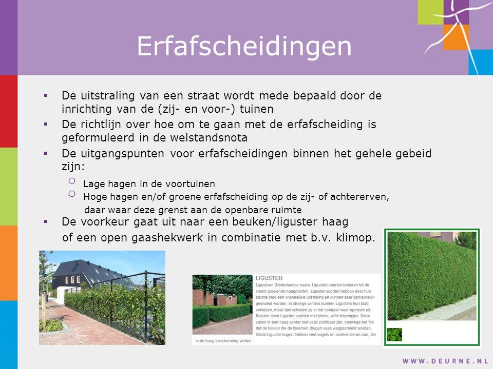 Erfafscheidingen  De uitstraling van een straat wordt mede bepaald door de inrichting van de (zij- en voor-) tuinen  De richtlijn over hoe om te gaan met de erfafscheiding is geformuleerd in de welstandsnota  De uitgangspunten voor erfafscheidingen binnen het gehele gebeid zijn: o Lage hagen in de voortuinen o Hoge hagen en/of groene erfafscheiding op de zij- of achtererven, daar waar deze grenst aan de openbare ruimte  De voorkeur gaat uit naar een beuken/liguster haag of een open gaashekwerk in combinatie met b.v.