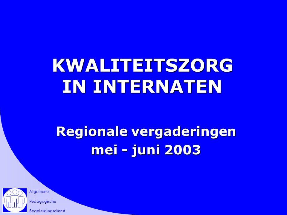 Algemene Pedagogische Begeleidingsdienst KWALITEITSZORG IN INTERNATEN Regionale vergaderingen mei - juni 2003
