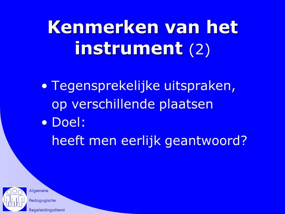 Algemene Pedagogische Begeleidingsdienst Kenmerken van het instrument Kenmerken van het instrument (2) Tegensprekelijke uitspraken, op verschillende plaatsen Doel: heeft men eerlijk geantwoord