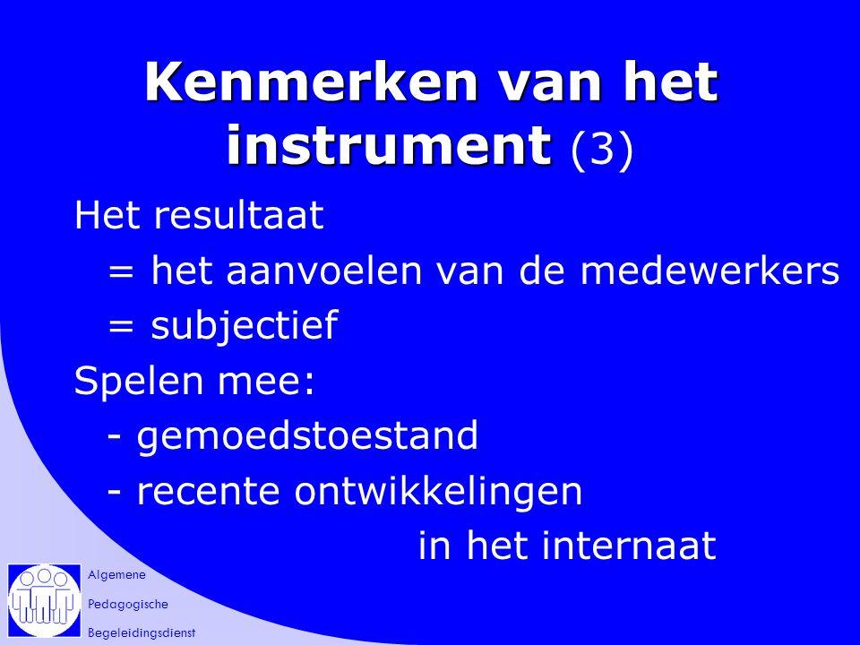 Algemene Pedagogische Begeleidingsdienst Kenmerken van het instrument Kenmerken van het instrument (3) Het resultaat = het aanvoelen van de medewerkers = subjectief Spelen mee: - gemoedstoestand - recente ontwikkelingen in het internaat