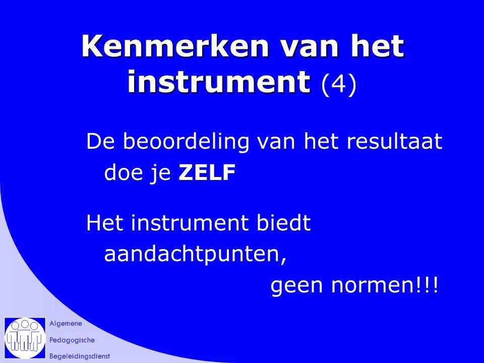 Algemene Pedagogische Begeleidingsdienst Kenmerken van het instrument Kenmerken van het instrument (4) De beoordeling van het resultaat doe je ZELF Het instrument biedt aandachtpunten, geen normen!!!