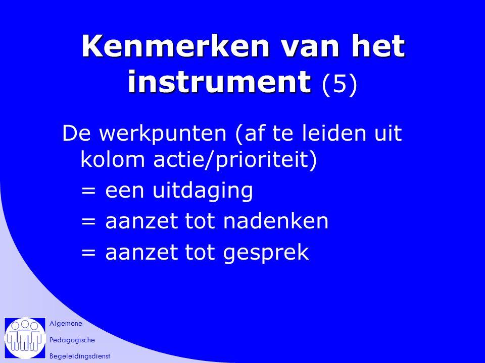 Algemene Pedagogische Begeleidingsdienst Kenmerken van het instrument Kenmerken van het instrument (5) De werkpunten (af te leiden uit kolom actie/prioriteit) = een uitdaging = aanzet tot nadenken = aanzet tot gesprek