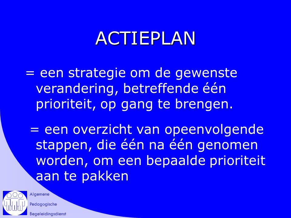 Algemene Pedagogische Begeleidingsdienst ACTIEPLAN = een strategie om de gewenste verandering, betreffende één prioriteit, op gang te brengen.