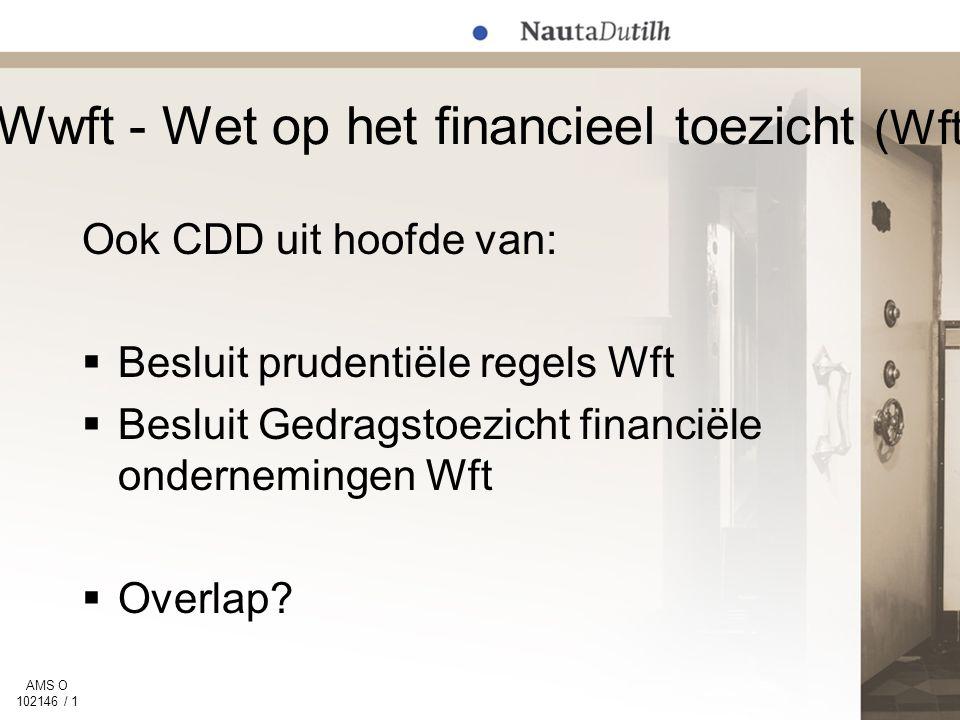 AMS O 102146 / 1 Wwft - Wet op het financieel toezicht (Wft) Ook CDD uit hoofde van:  Besluit prudentiële regels Wft  Besluit Gedragstoezicht financiële ondernemingen Wft  Overlap?