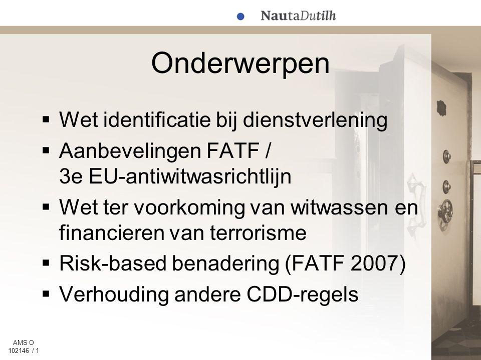 AMS O 102146 / 1 Onderwerpen  Wet identificatie bij dienstverlening  Aanbevelingen FATF / 3e EU-antiwitwasrichtlijn  Wet ter voorkoming van witwassen en financieren van terrorisme  Risk-based benadering (FATF 2007)  Verhouding andere CDD-regels