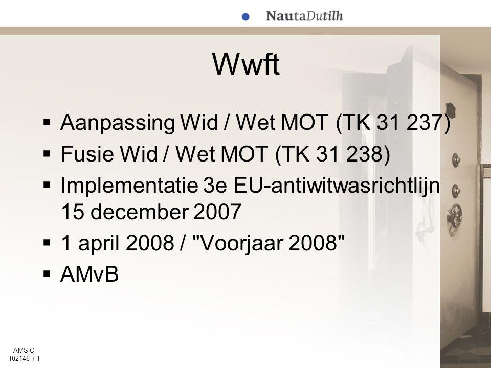 AMS O 102146 / 1 Wwft  Aanpassing Wid / Wet MOT (TK 31 237)  Fusie Wid / Wet MOT (TK 31 238)  Implementatie 3e EU-antiwitwasrichtlijn 15 december 2007  1 april 2008 / Voorjaar 2008  AMvB