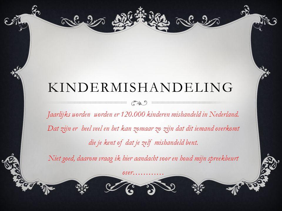 KINDERMISHANDELING Jaarlijks worden worden er 120.000 kinderen mishandeld in Nederland.