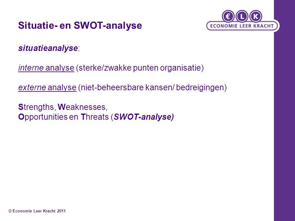 Situatie- en SWOT-analyse situatieanalyse: interne analyse (sterke/zwakke punten organisatie) externe analyse (niet-beheersbare kansen/ bedreigingen) Strengths, Weaknesses, Opportunities en Threats (SWOT-analyse) © Economie Leer Kracht 2011