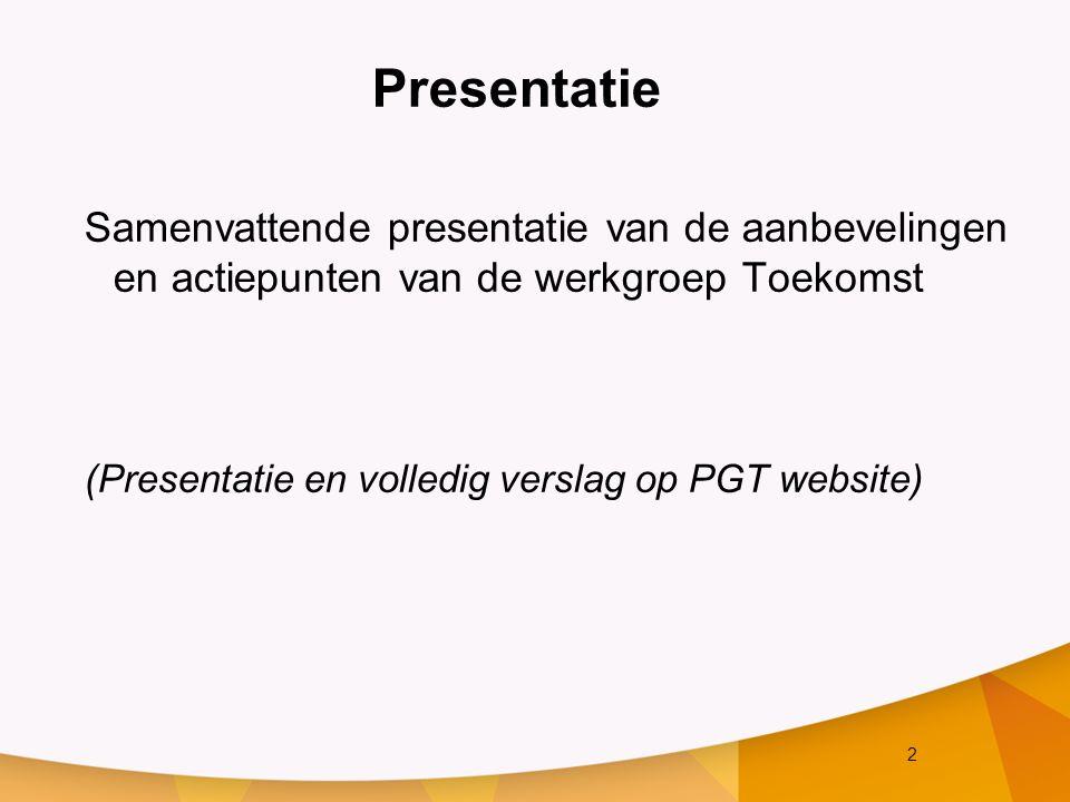 2 Presentatie Samenvattende presentatie van de aanbevelingen en actiepunten van de werkgroep Toekomst (Presentatie en volledig verslag op PGT website)