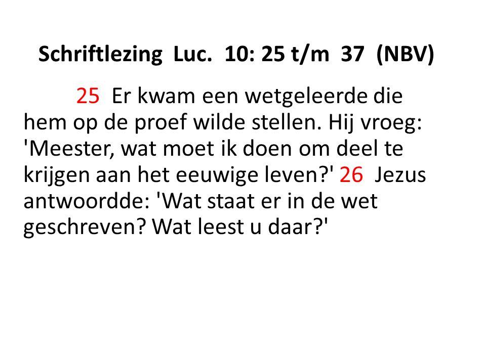 Schriftlezing Luc. 10: 25 t/m 37 (NBV) 25 Er kwam een wetgeleerde die hem op de proef wilde stellen. Hij vroeg: 'Meester, wat moet ik doen om deel te