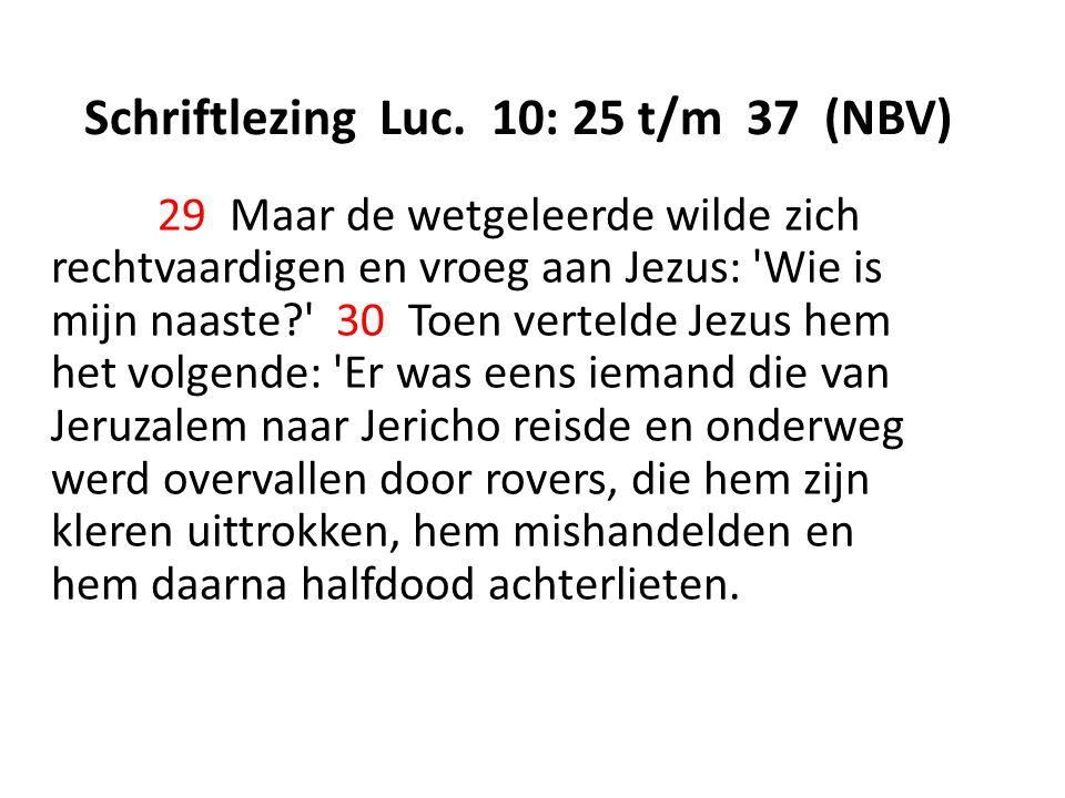 Schriftlezing Luc. 10: 25 t/m 37 (NBV) 29 Maar de wetgeleerde wilde zich rechtvaardigen en vroeg aan Jezus: 'Wie is mijn naaste?' 30 Toen vertelde Jez