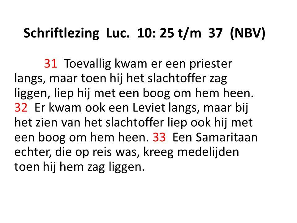 Schriftlezing Luc. 10: 25 t/m 37 (NBV) 31 Toevallig kwam er een priester langs, maar toen hij het slachtoffer zag liggen, liep hij met een boog om hem