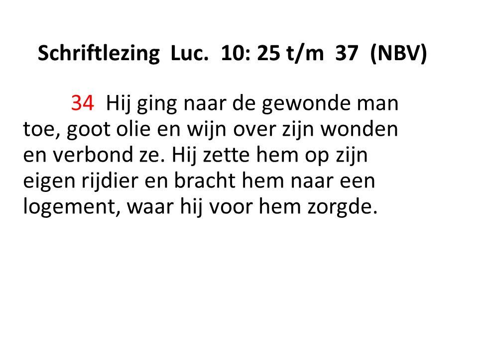 Schriftlezing Luc. 10: 25 t/m 37 (NBV) 34 Hij ging naar de gewonde man toe, goot olie en wijn over zijn wonden en verbond ze. Hij zette hem op zijn ei