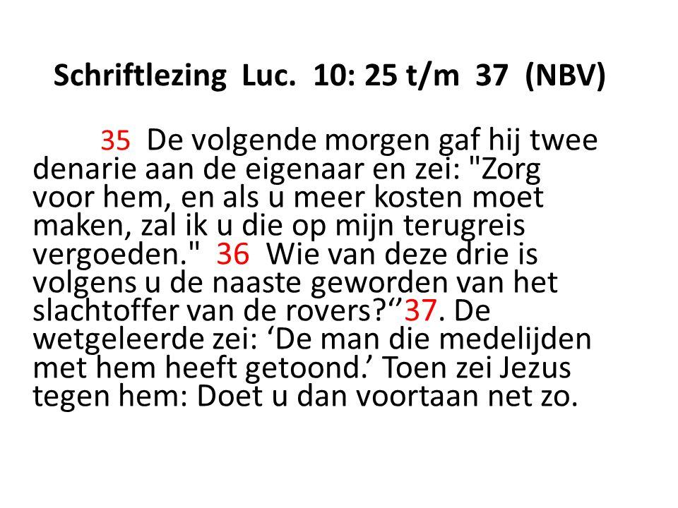 Schriftlezing Luc. 10: 25 t/m 37 (NBV) 35 De volgende morgen gaf hij twee denarie aan de eigenaar en zei:
