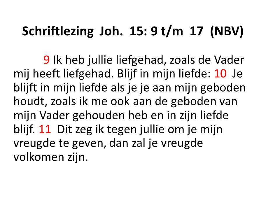 Schriftlezing Joh. 15: 9 t/m 17 (NBV) 9 Ik heb jullie liefgehad, zoals de Vader mij heeft liefgehad. Blijf in mijn liefde: 10 Je blijft in mijn liefde