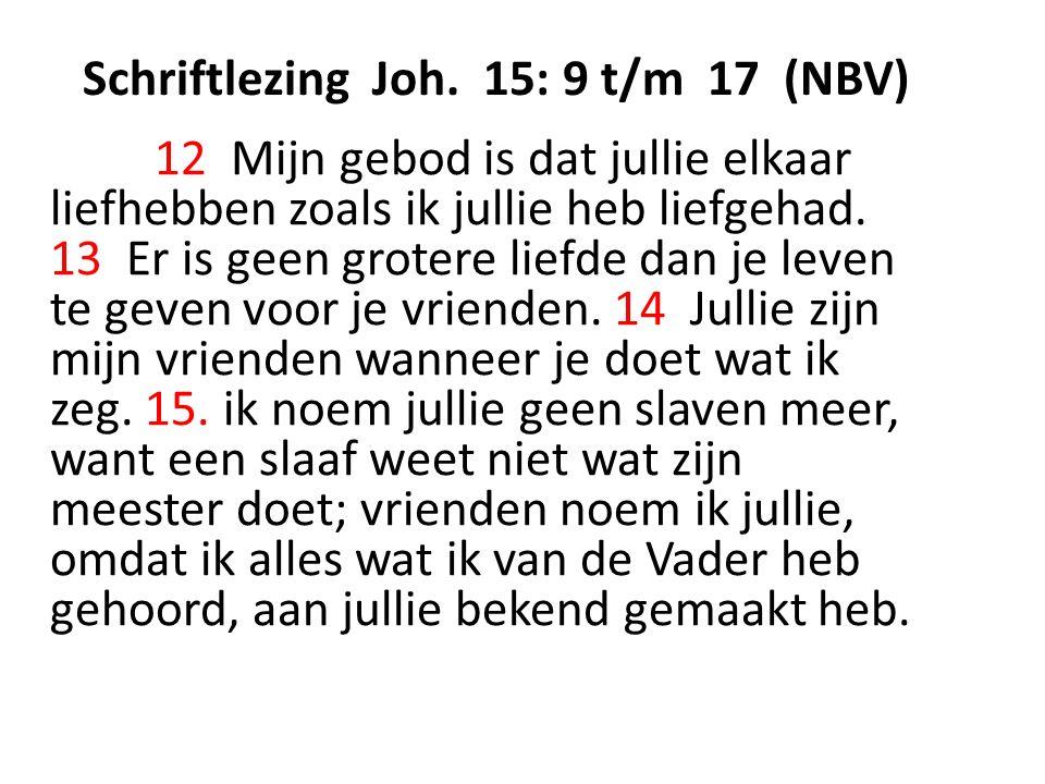 Schriftlezing Joh. 15: 9 t/m 17 (NBV) 12 Mijn gebod is dat jullie elkaar liefhebben zoals ik jullie heb liefgehad. 13 Er is geen grotere liefde dan je