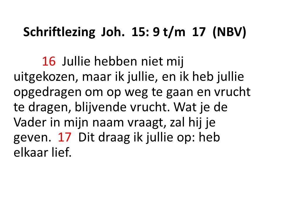 Schriftlezing Joh. 15: 9 t/m 17 (NBV) 16 Jullie hebben niet mij uitgekozen, maar ik jullie, en ik heb jullie opgedragen om op weg te gaan en vrucht te