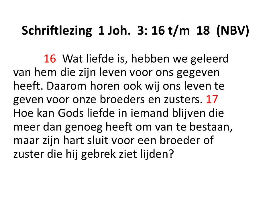 Schriftlezing 1 Joh. 3: 16 t/m 18 (NBV) 16 Wat liefde is, hebben we geleerd van hem die zijn leven voor ons gegeven heeft. Daarom horen ook wij ons le