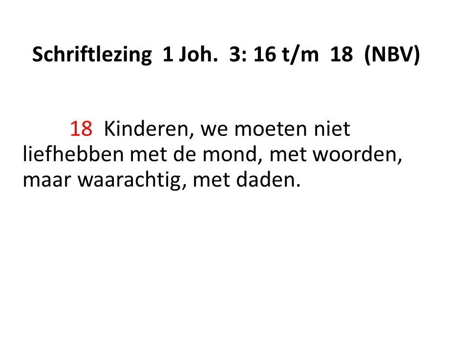 Schriftlezing 1 Joh. 3: 16 t/m 18 (NBV) 18 Kinderen, we moeten niet liefhebben met de mond, met woorden, maar waarachtig, met daden.