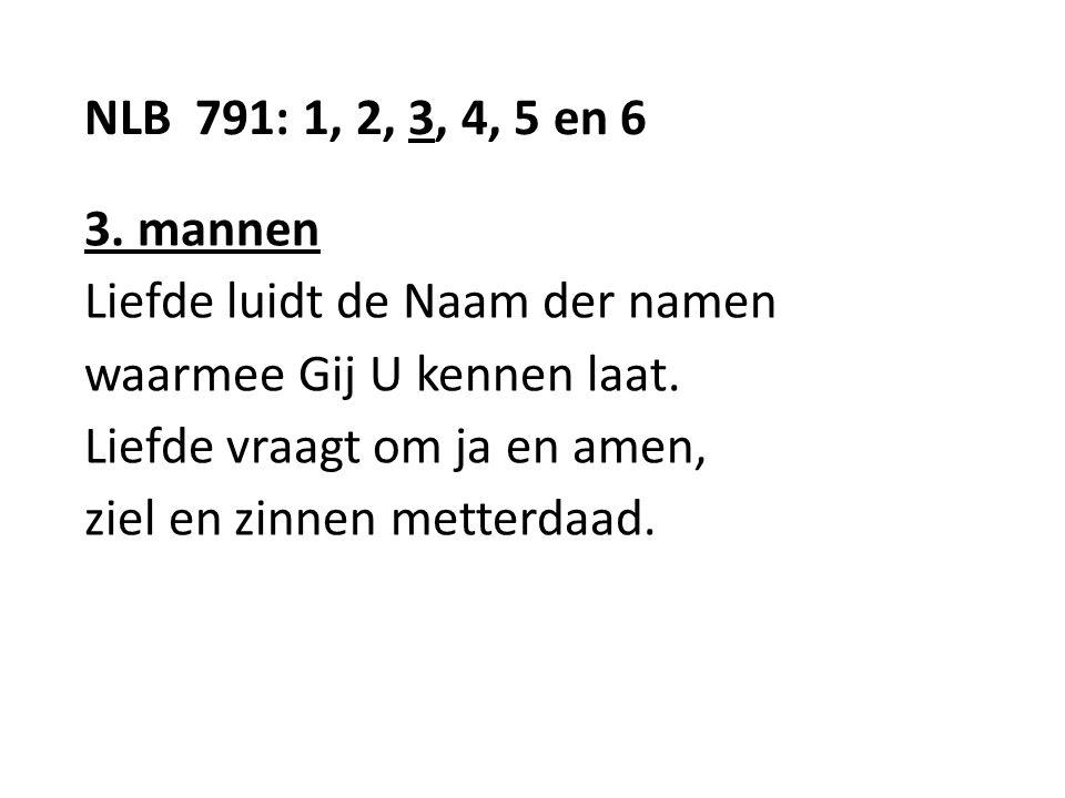 NLB 791: 1, 2, 3, 4, 5 en 6 3. mannen Liefde luidt de Naam der namen waarmee Gij U kennen laat.
