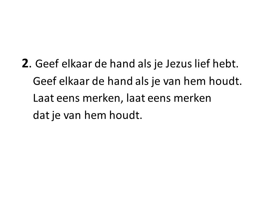 2. Geef elkaar de hand als je Jezus lief hebt. Geef elkaar de hand als je van hem houdt. Laat eens merken, laat eens merken dat je van hem houdt.