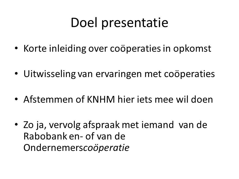 Doel presentatie Korte inleiding over coöperaties in opkomst Uitwisseling van ervaringen met coöperaties Afstemmen of KNHM hier iets mee wil doen Zo ja, vervolg afspraak met iemand van de Rabobank en- of van de Ondernemerscoöperatie