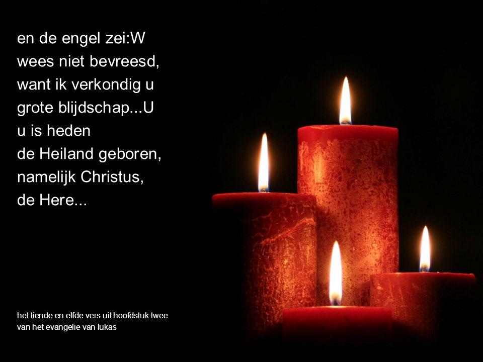 en de engel zei:W wees niet bevreesd, want ik verkondig u grote blijdschap...U u is heden de Heiland geboren, namelijk Christus, de Here...