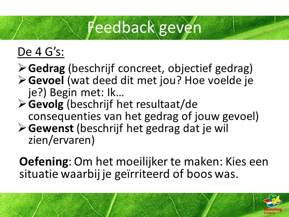 Feedback geven De 4 G's:  Gedrag (beschrijf concreet, objectief gedrag)  Gevoel (wat deed dit met jou.