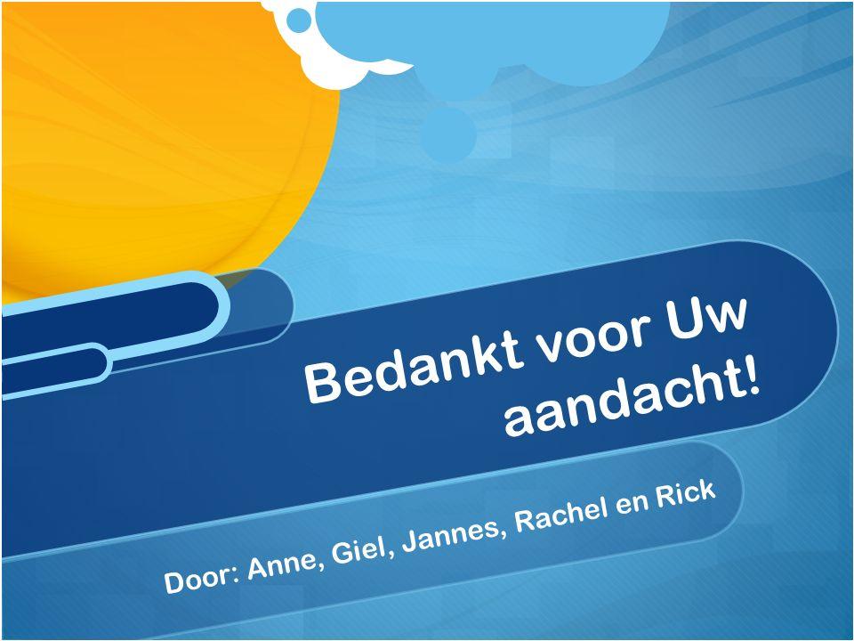 Door: Anne, Giel, Jannes, Rachel en Rick Bedankt voor Uw aandacht!