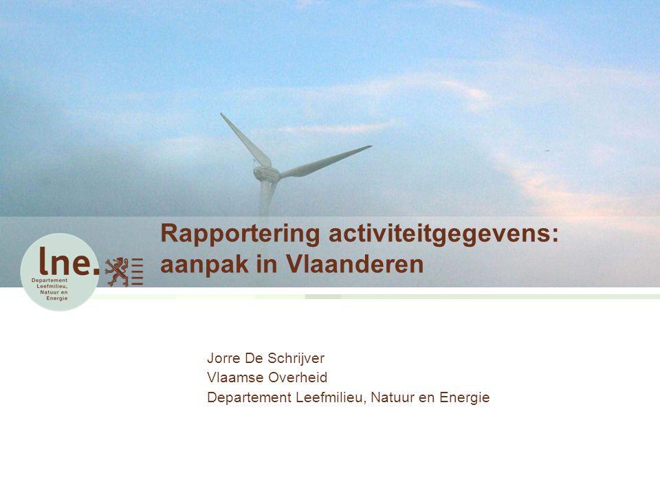 Rapportering activiteitgegevens: aanpak in Vlaanderen Jorre De Schrijver Vlaamse Overheid Departement Leefmilieu, Natuur en Energie