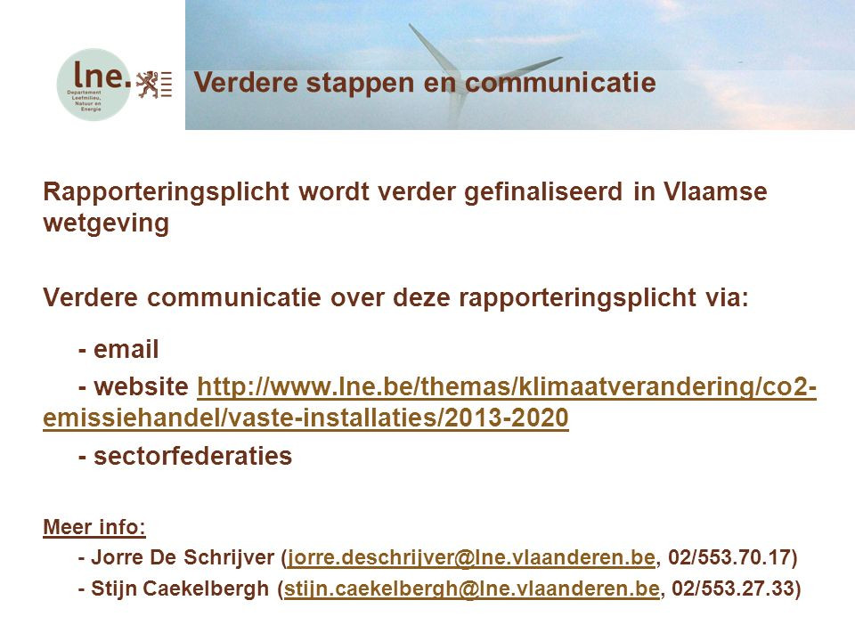 Rapporteringsplicht wordt verder gefinaliseerd in Vlaamse wetgeving Verdere communicatie over deze rapporteringsplicht via: - email - website http://www.lne.be/themas/klimaatverandering/co2- emissiehandel/vaste-installaties/2013-2020http://www.lne.be/themas/klimaatverandering/co2- emissiehandel/vaste-installaties/2013-2020 - sectorfederaties Meer info: - Jorre De Schrijver (jorre.deschrijver@lne.vlaanderen.be, 02/553.70.17)jorre.deschrijver@lne.vlaanderen.be - Stijn Caekelbergh (stijn.caekelbergh@lne.vlaanderen.be, 02/553.27.33)stijn.caekelbergh@lne.vlaanderen.be Verdere stappen en communicatie