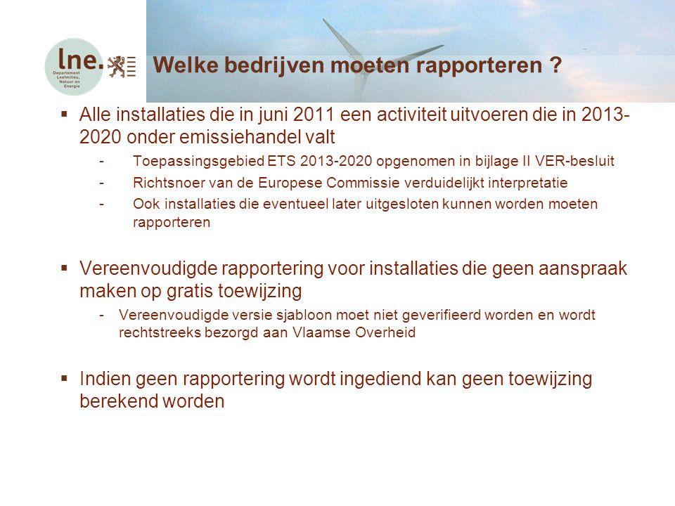  Alle installaties die in juni 2011 een activiteit uitvoeren die in 2013- 2020 onder emissiehandel valt -Toepassingsgebied ETS 2013-2020 opgenomen in bijlage II VER-besluit -Richtsnoer van de Europese Commissie verduidelijkt interpretatie -Ook installaties die eventueel later uitgesloten kunnen worden moeten rapporteren  Vereenvoudigde rapportering voor installaties die geen aanspraak maken op gratis toewijzing -Vereenvoudigde versie sjabloon moet niet geverifieerd worden en wordt rechtstreeks bezorgd aan Vlaamse Overheid  Indien geen rapportering wordt ingediend kan geen toewijzing berekend worden Welke bedrijven moeten rapporteren