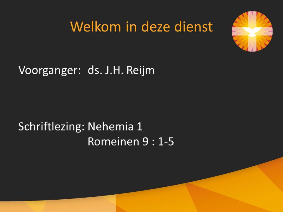 Voorganger:ds. J.H. Reijm Welkom in deze dienst Schriftlezing:Nehemia 1 Romeinen 9 : 1-5