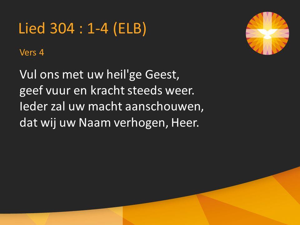 Vers 4 Lied 304 : 1-4 (ELB) Vul ons met uw heil ge Geest, geef vuur en kracht steeds weer.