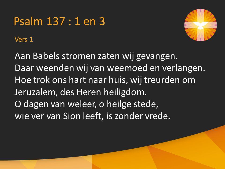 Vers 1 Psalm 137 : 1 en 3 Aan Babels stromen zaten wij gevangen.