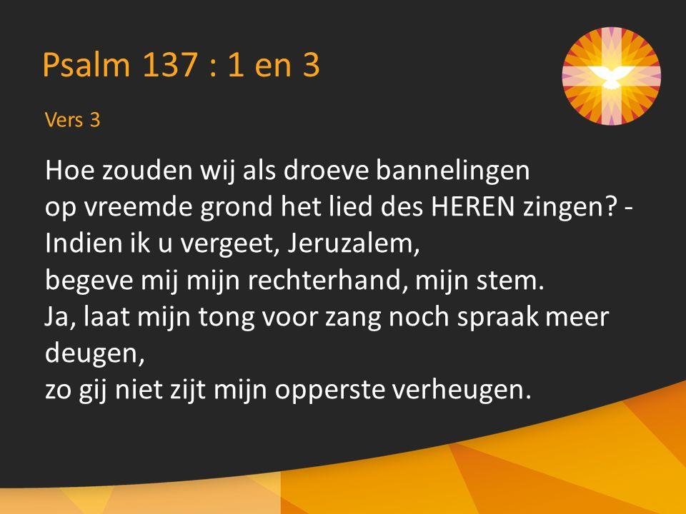 Vers 3 Psalm 137 : 1 en 3 Hoe zouden wij als droeve bannelingen op vreemde grond het lied des HEREN zingen.