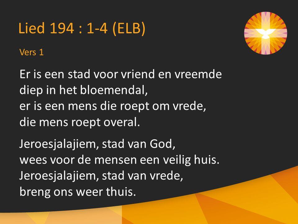 Vers 1 Lied 194 : 1-4 (ELB) Er is een stad voor vriend en vreemde diep in het bloemendal, er is een mens die roept om vrede, die mens roept overal.