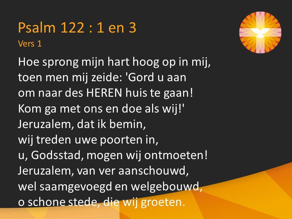 Vers 1 Psalm 122 : 1 en 3 Hoe sprong mijn hart hoog op in mij, toen men mij zeide: Gord u aan om naar des HEREN huis te gaan.