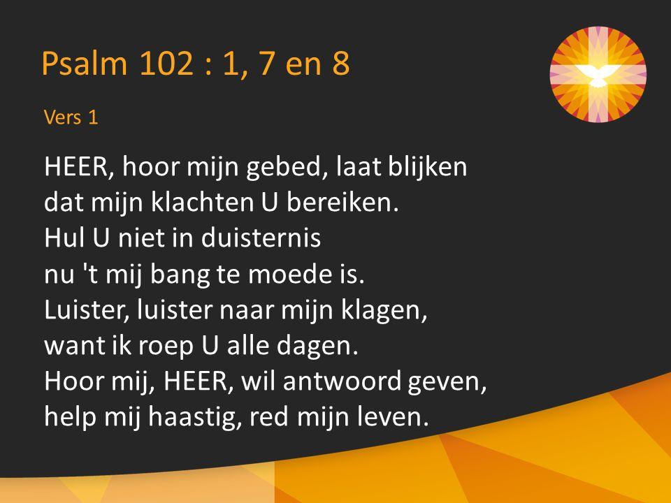 Vers 1 Psalm 102 : 1, 7 en 8 HEER, hoor mijn gebed, laat blijken dat mijn klachten U bereiken.