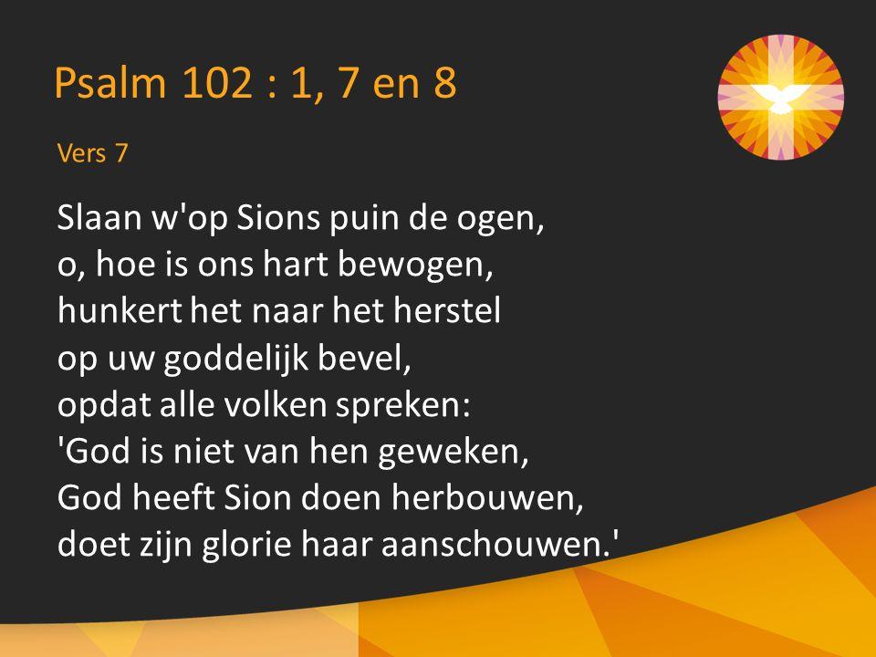 Vers 7 Psalm 102 : 1, 7 en 8 Slaan w op Sions puin de ogen, o, hoe is ons hart bewogen, hunkert het naar het herstel op uw goddelijk bevel, opdat alle volken spreken: God is niet van hen geweken, God heeft Sion doen herbouwen, doet zijn glorie haar aanschouwen.
