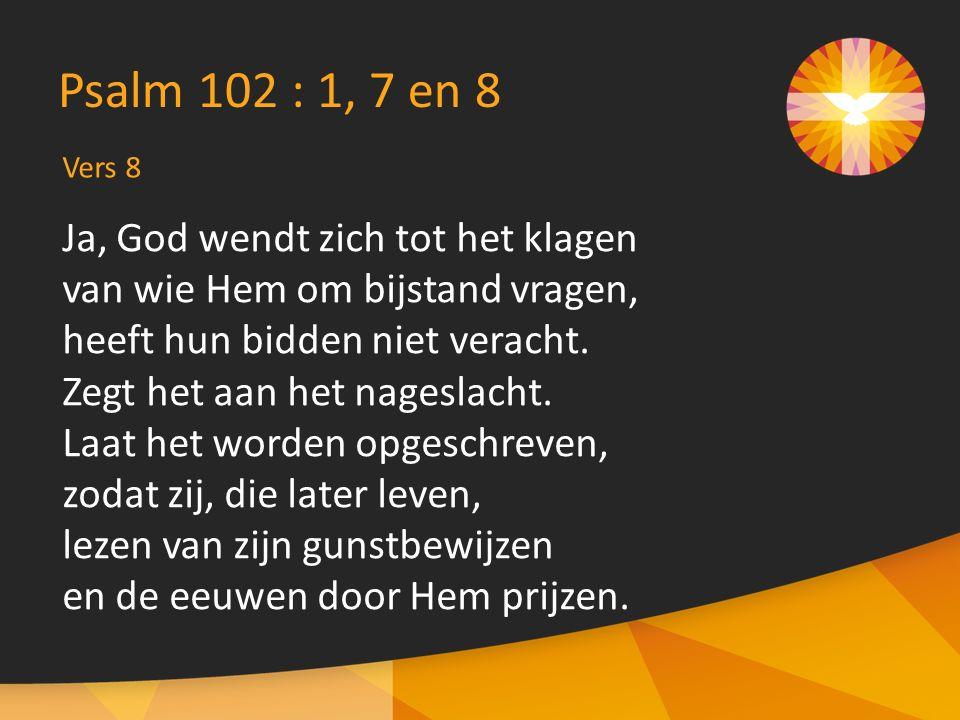 Vers 8 Psalm 102 : 1, 7 en 8 Ja, God wendt zich tot het klagen van wie Hem om bijstand vragen, heeft hun bidden niet veracht.