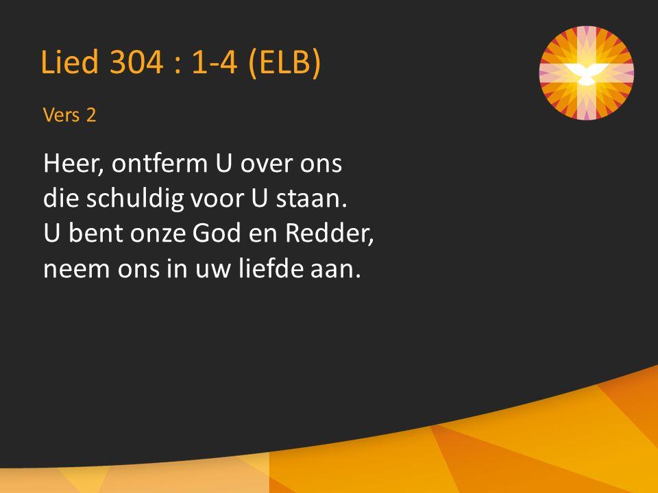 Vers 2 Lied 304 : 1-4 (ELB) Heer, ontferm U over ons die schuldig voor U staan.