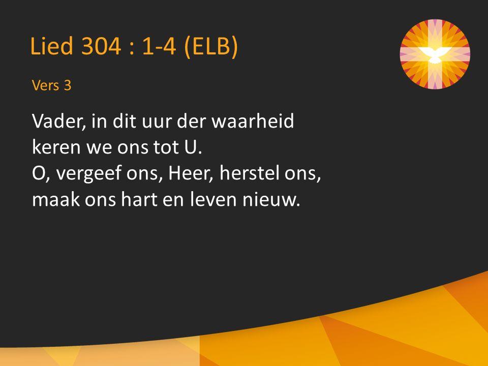 Vers 3 Lied 304 : 1-4 (ELB) Vader, in dit uur der waarheid keren we ons tot U.