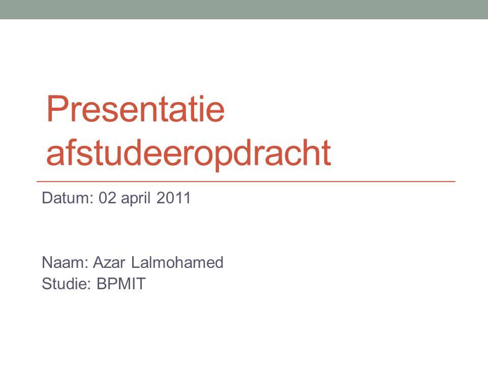 Presentatie afstudeeropdracht Datum: 02 april 2011 Naam: Azar Lalmohamed Studie: BPMIT