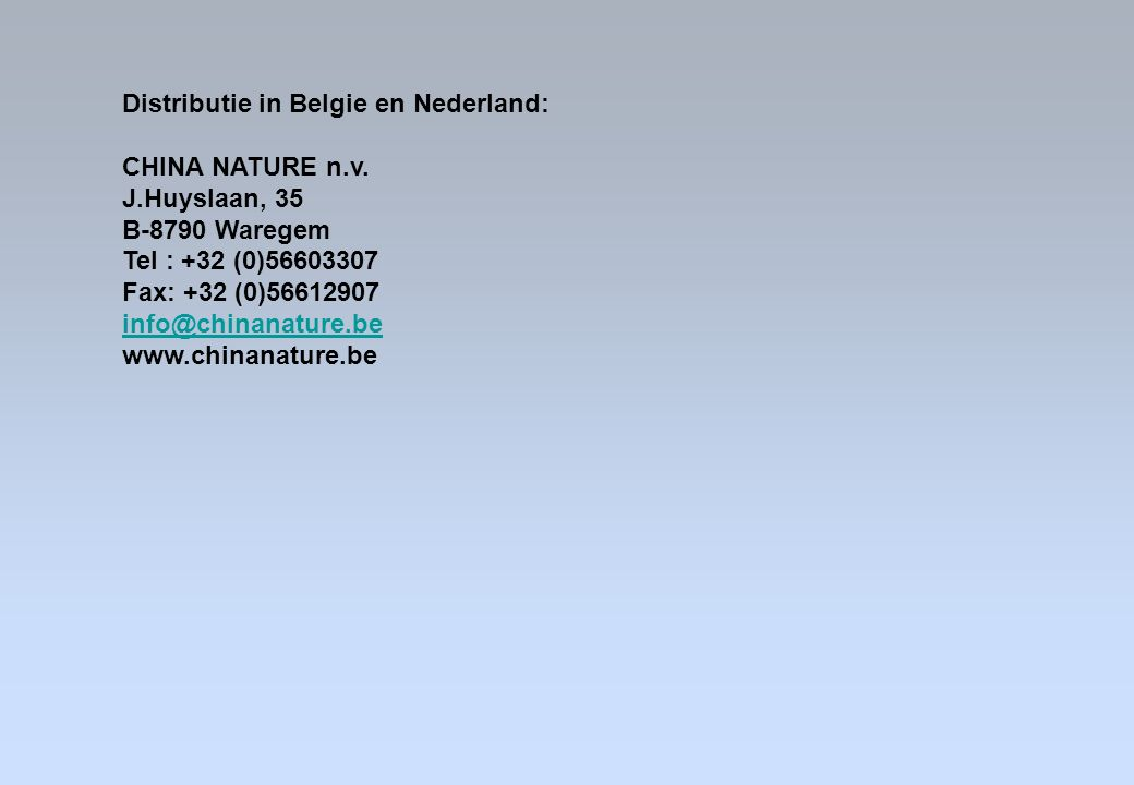 Distributie in Belgie en Nederland: CHINA NATURE n.v. J.Huyslaan, 35 B-8790 Waregem Tel : +32 (0)56603307 Fax: +32 (0)56612907 info@chinanature.be www