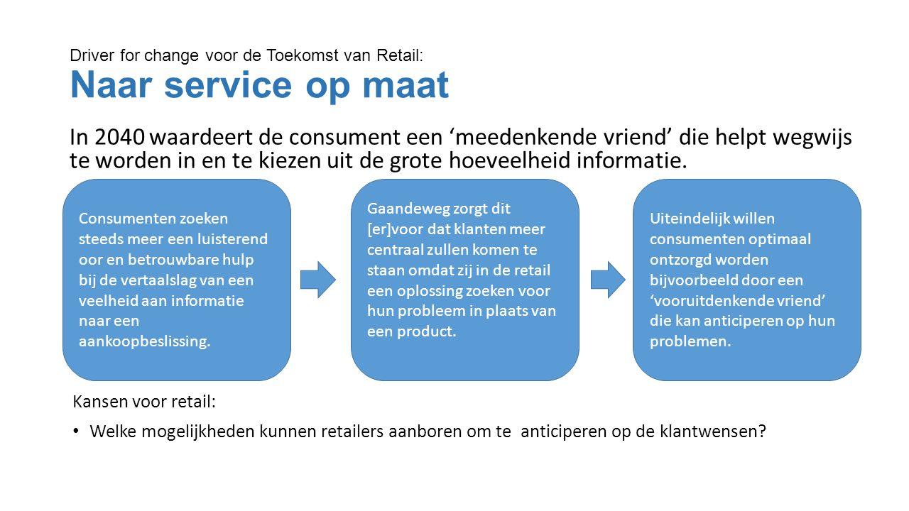 Driver for change voor de Toekomst van Retail: Naar service op maat In 2040 waardeert de consument een 'meedenkende vriend' die helpt wegwijs te worden in en te kiezen uit de grote hoeveelheid informatie.