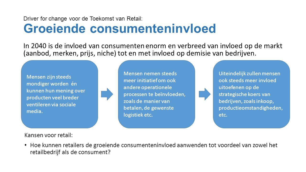 Driver for change voor de Toekomst van Retail: Groeiende consumenteninvloed In 2040 is de invloed van consumenten enorm en verbreed van invloed op de markt (aanbod, merken, prijs, niche) tot en met invloed op demisie van bedrijven.