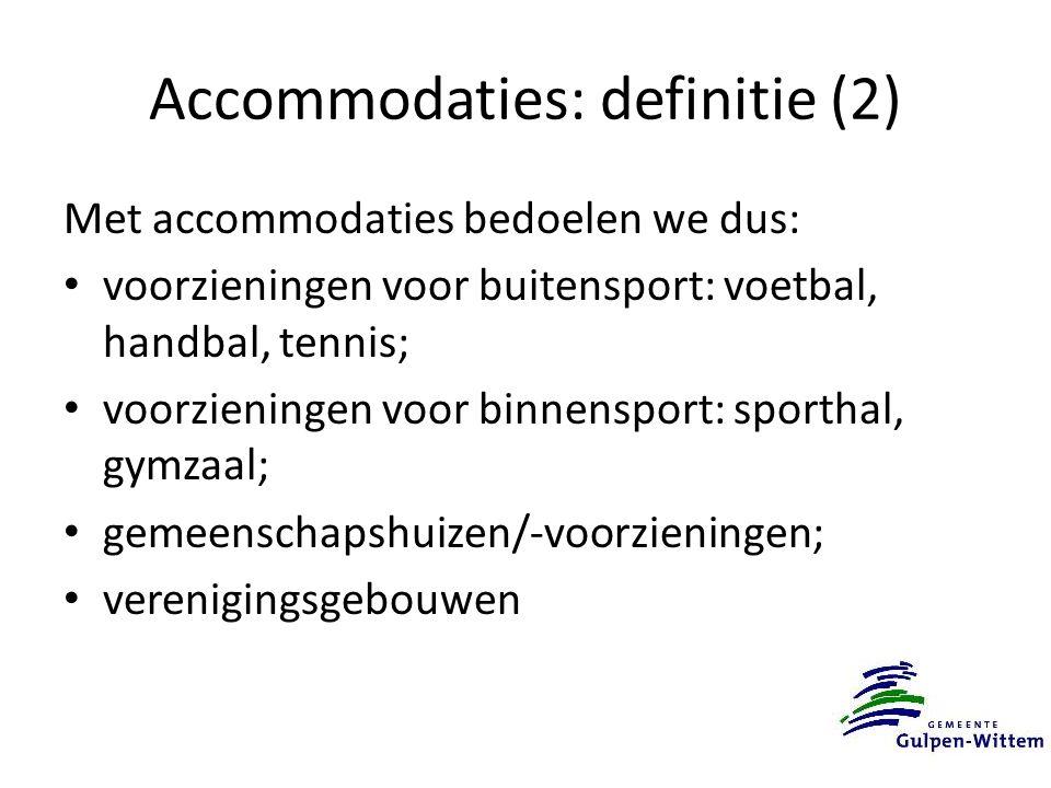 Accommodaties: definitie (2) Met accommodaties bedoelen we dus: voorzieningen voor buitensport: voetbal, handbal, tennis; voorzieningen voor binnensport: sporthal, gymzaal; gemeenschapshuizen/-voorzieningen; verenigingsgebouwen