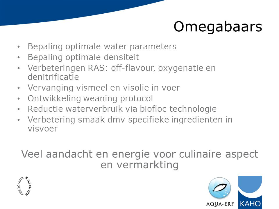 Omegabaars Bepaling optimale water parameters Bepaling optimale densiteit Verbeteringen RAS: off-flavour, oxygenatie en denitrificatie Vervanging vism